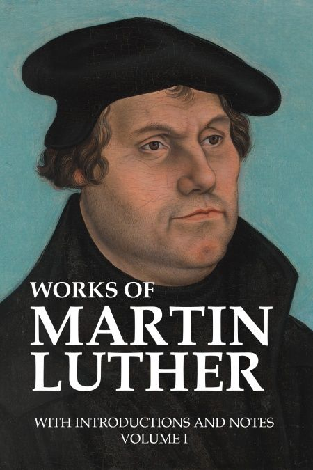 Works of Martin Luther, with Introductions and Notes (Volume I)  - обложка